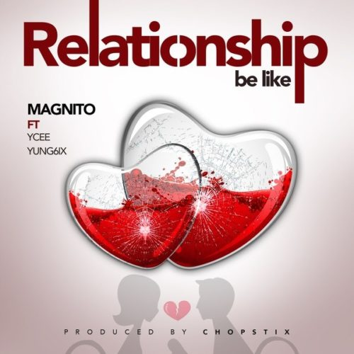 [Music] Magnito – Relationship Be Like ft. Ycee & Yung6ix